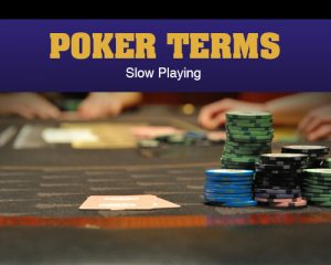 Poker Terms – Slow Playing